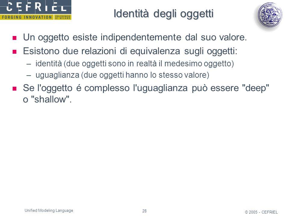 28 © 2005 - CEFRIEL Unified Modeling Language Identità degli oggetti Un oggetto esiste indipendentemente dal suo valore. Esistono due relazioni di equ