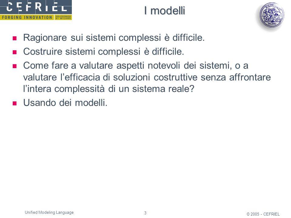 3 © 2005 - CEFRIEL Unified Modeling Language I modelli Ragionare sui sistemi complessi è difficile. Costruire sistemi complessi è difficile. Come fare