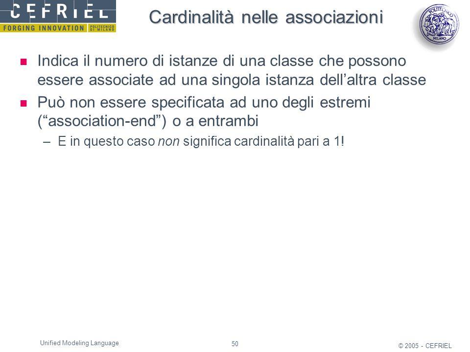 50 © 2005 - CEFRIEL Unified Modeling Language Cardinalità nelle associazioni Indica il numero di istanze di una classe che possono essere associate ad