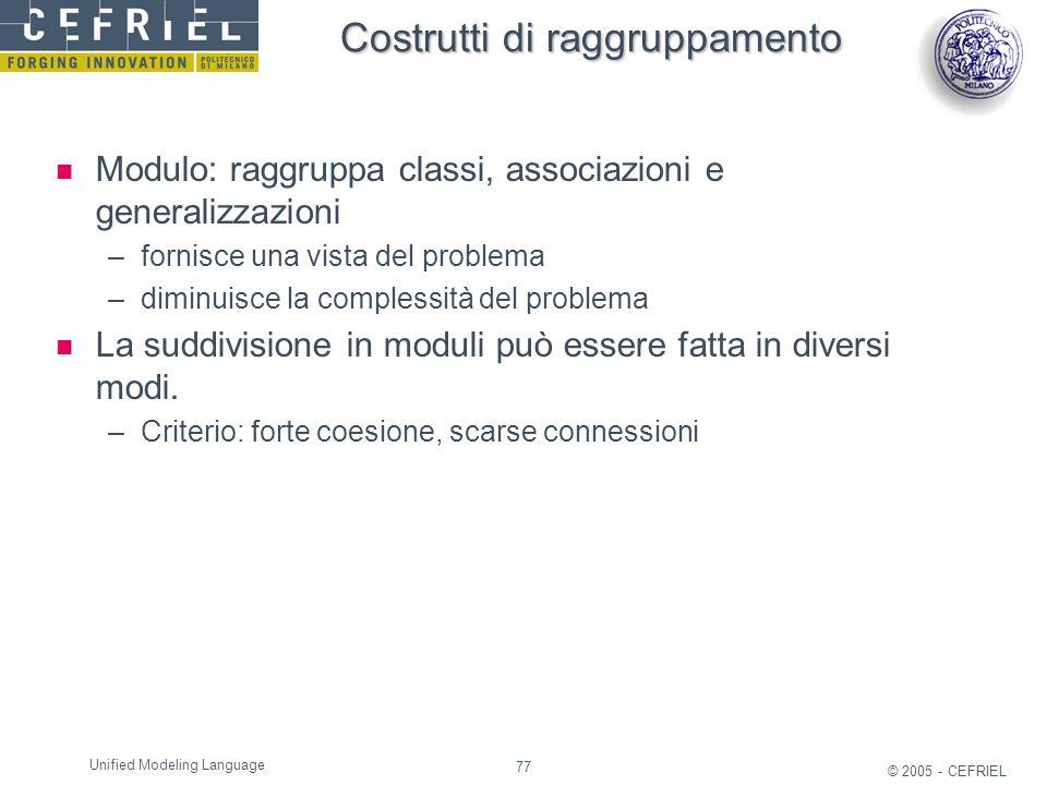 77 © 2005 - CEFRIEL Unified Modeling Language Costrutti di raggruppamento Modulo: raggruppa classi, associazioni e generalizzazioni –fornisce una vist