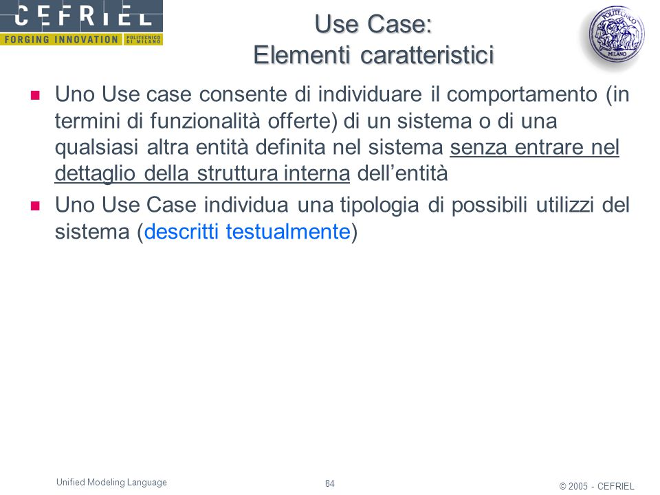 84 © 2005 - CEFRIEL Unified Modeling Language Use Case: Elementi caratteristici Uno Use case consente di individuare il comportamento (in termini di f