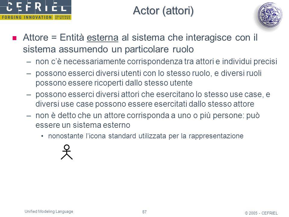 87 © 2005 - CEFRIEL Unified Modeling Language Actor (attori) Attore = Entità esterna al sistema che interagisce con il sistema assumendo un particolar