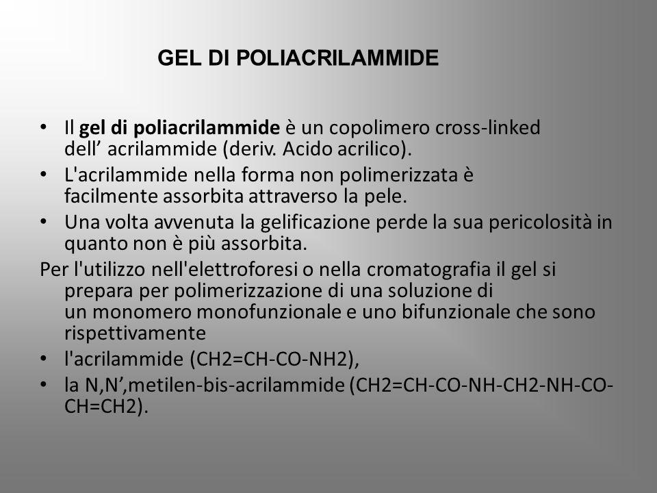 Il gel di poliacrilammide è un copolimero cross-linked dell' acrilammide (deriv. Acido acrilico). L'acrilammide nella forma non polimerizzata è facilm