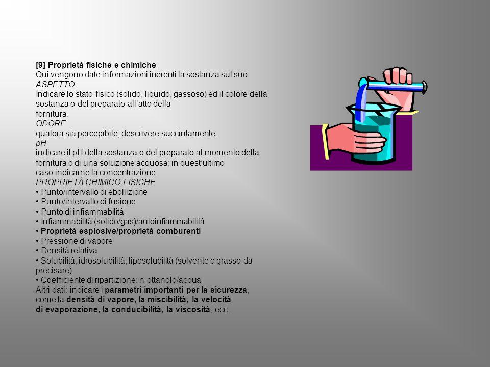 [9] Proprietà fisiche e chimiche Qui vengono date informazioni inerenti la sostanza sul suo: ASPETTO Indicare lo stato fisico (solido, liquido, gassoso) ed il colore della sostanza o del preparato all'atto della fornitura.