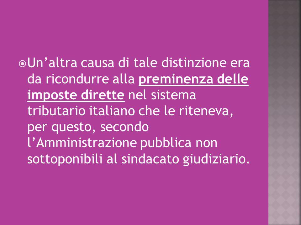  Un'altra causa di tale distinzione era da ricondurre alla preminenza delle imposte dirette nel sistema tributario italiano che le riteneva, per ques