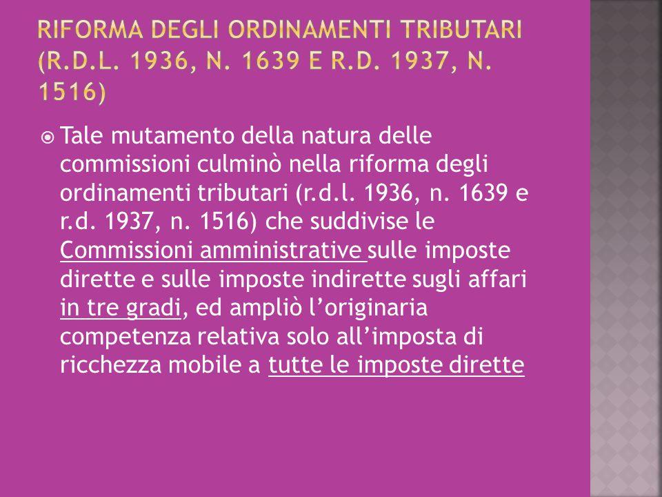  Tale mutamento della natura delle commissioni culminò nella riforma degli ordinamenti tributari (r.d.l. 1936, n. 1639 e r.d. 1937, n. 1516) che sudd