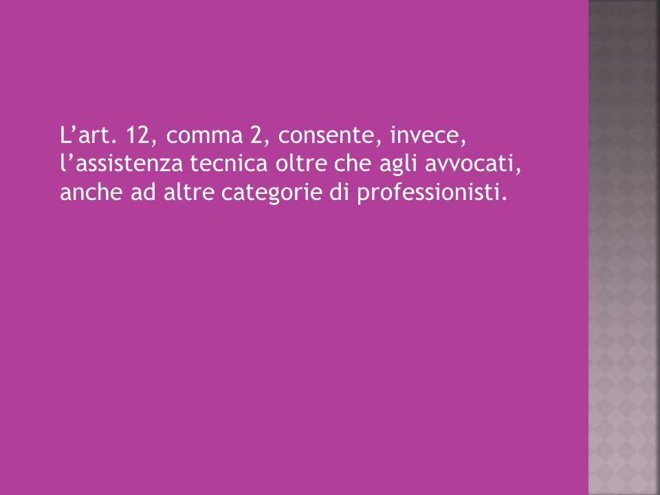 L'art. 12, comma 2, consente, invece, l'assistenza tecnica oltre che agli avvocati, anche ad altre categorie di professionisti.