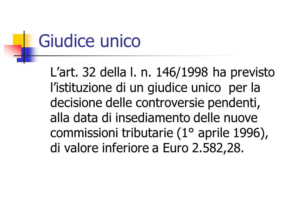 Giudice unico L'art. 32 della l. n. 146/1998 ha previsto l'istituzione di un giudice unico per la decisione delle controversie pendenti, alla data di