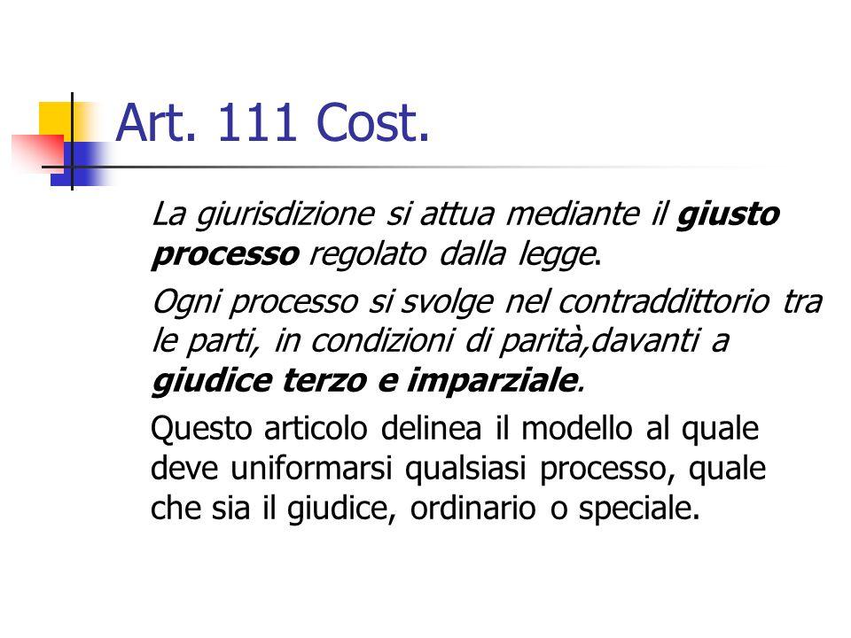 Art. 111 Cost. La giurisdizione si attua mediante il giusto processo regolato dalla legge. Ogni processo si svolge nel contraddittorio tra le parti, i