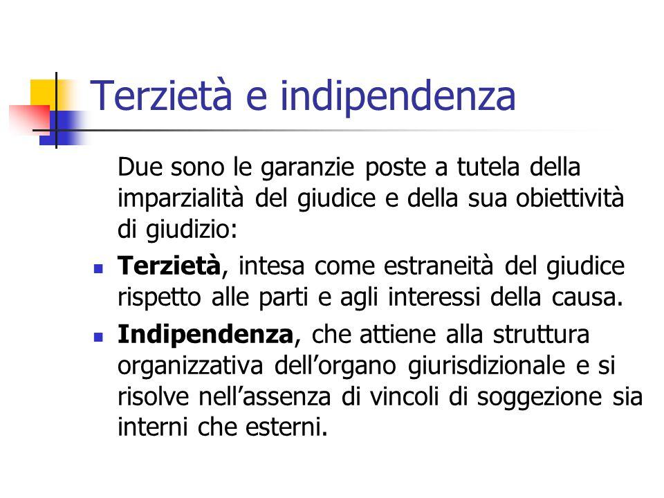 Terzietà e indipendenza Due sono le garanzie poste a tutela della imparzialità del giudice e della sua obiettività di giudizio: Terzietà, intesa come