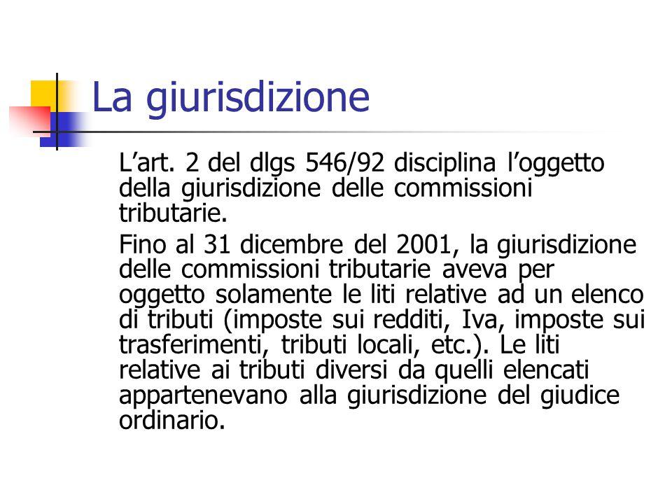 La giurisdizione L'art. 2 del dlgs 546/92 disciplina l'oggetto della giurisdizione delle commissioni tributarie. Fino al 31 dicembre del 2001, la giur