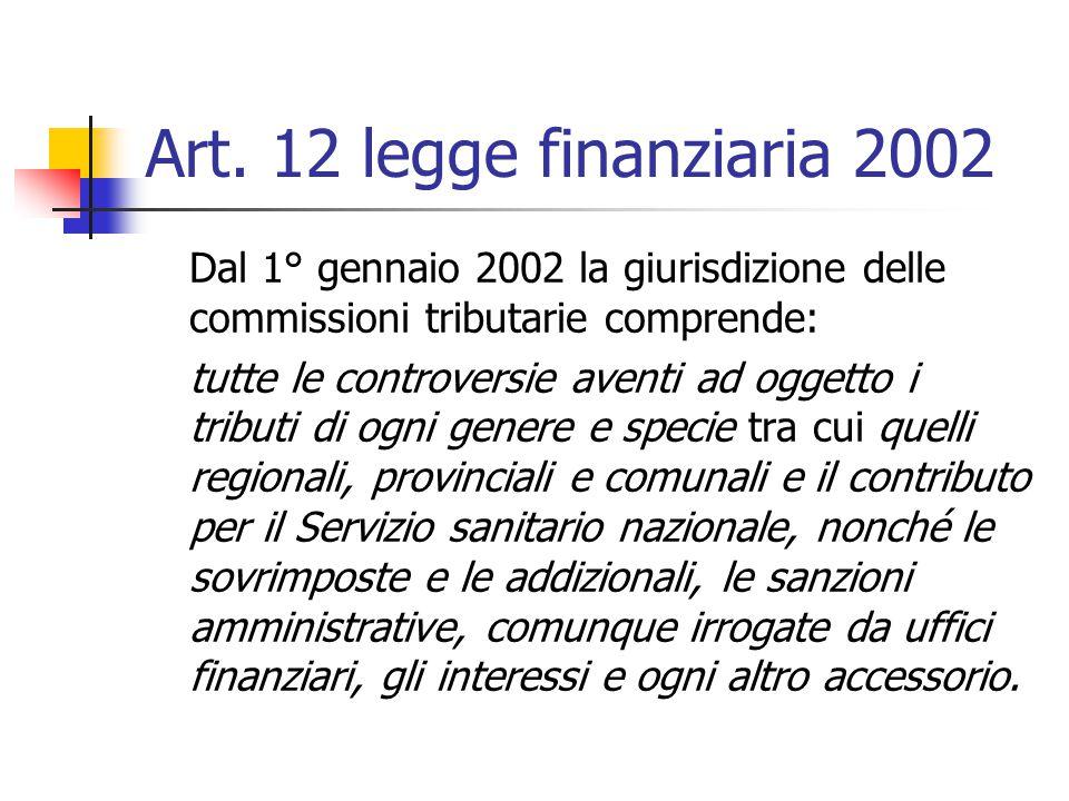 Art. 12 legge finanziaria 2002 Dal 1° gennaio 2002 la giurisdizione delle commissioni tributarie comprende: tutte le controversie aventi ad oggetto i