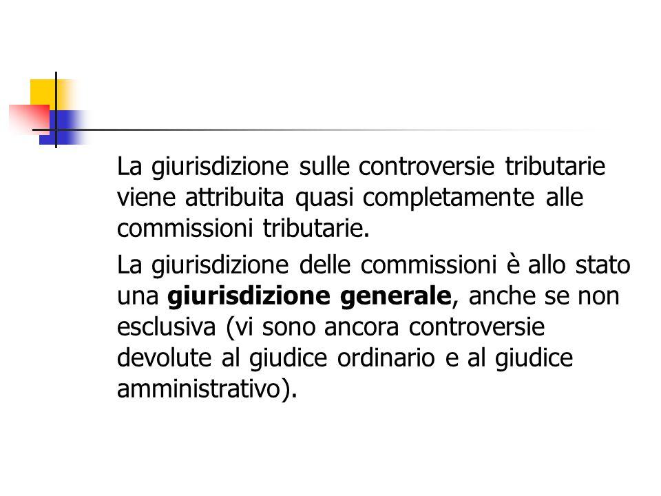 La giurisdizione sulle controversie tributarie viene attribuita quasi completamente alle commissioni tributarie. La giurisdizione delle commissioni è