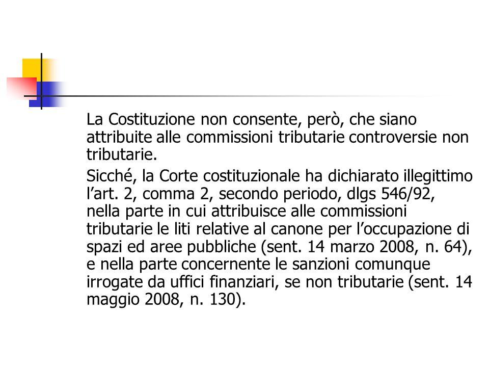 La Costituzione non consente, però, che siano attribuite alle commissioni tributarie controversie non tributarie. Sicché, la Corte costituzionale ha d