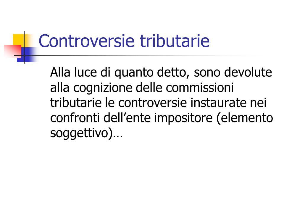 Controversie tributarie Alla luce di quanto detto, sono devolute alla cognizione delle commissioni tributarie le controversie instaurate nei confronti