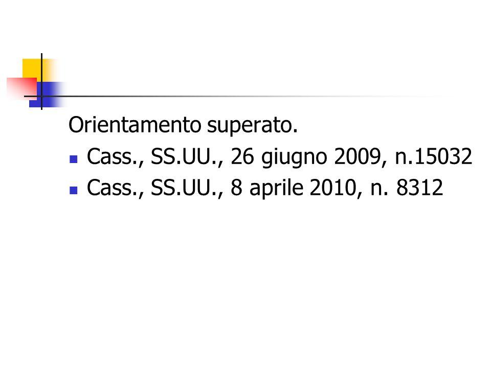 Orientamento superato. Cass., SS.UU., 26 giugno 2009, n.15032 Cass., SS.UU., 8 aprile 2010, n. 8312
