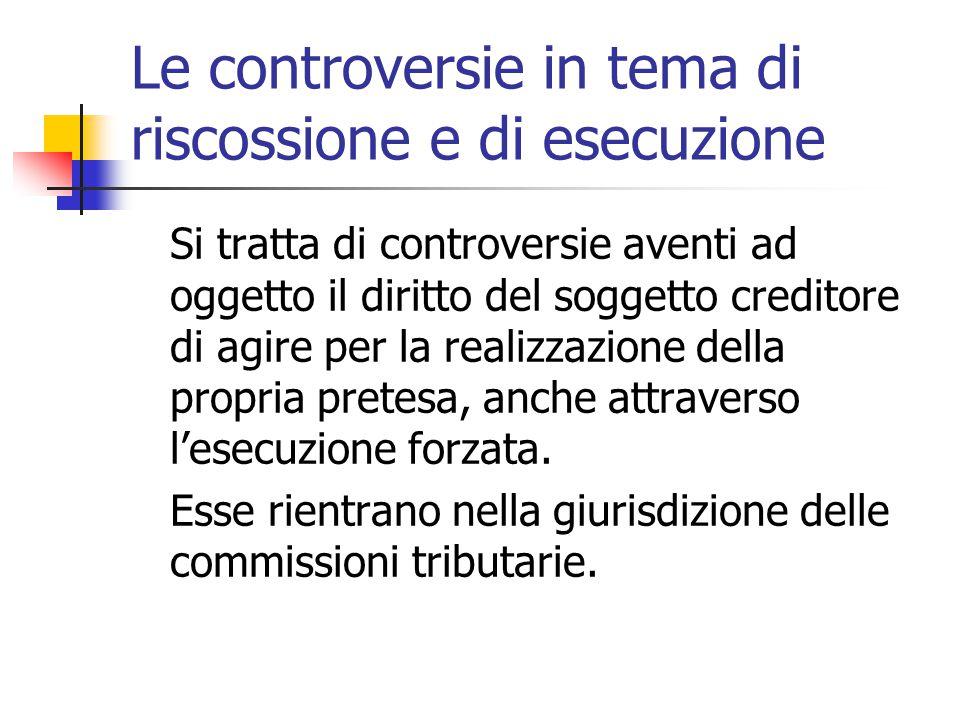 Le controversie in tema di riscossione e di esecuzione Si tratta di controversie aventi ad oggetto il diritto del soggetto creditore di agire per la r