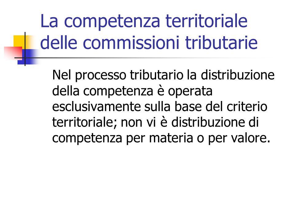 La competenza territoriale delle commissioni tributarie Nel processo tributario la distribuzione della competenza è operata esclusivamente sulla base