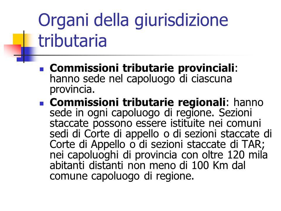Organi della giurisdizione tributaria Commissioni tributarie provinciali: hanno sede nel capoluogo di ciascuna provincia. Commissioni tributarie regio