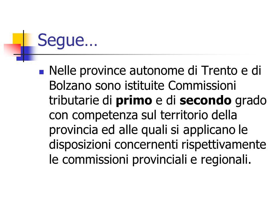 Segue… Nelle province autonome di Trento e di Bolzano sono istituite Commissioni tributarie di primo e di secondo grado con competenza sul territorio