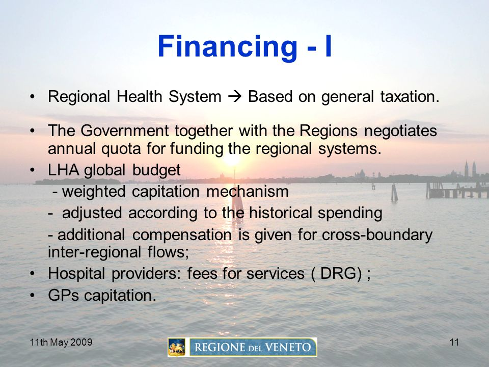11th May 200911 Financing - I Regional Health System  Based on general taxation. The Government together with the Regions negotiates annual quota for