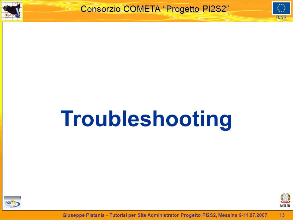 martedi 8 novembre 2005 Consorzio COMETA Progetto PI2S2 FESR 13 Giuseppe Platania - Tutorial per Site Administrator Progetto PI2S2, Messina 9-11.07.2007 Troubleshooting