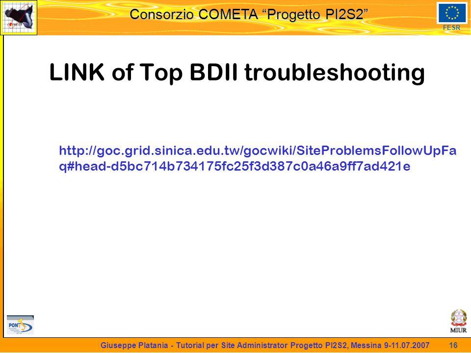martedi 8 novembre 2005 Consorzio COMETA Progetto PI2S2 FESR 16 Giuseppe Platania - Tutorial per Site Administrator Progetto PI2S2, Messina 9-11.07.2007 LINK of Top BDII troubleshooting http://goc.grid.sinica.edu.tw/gocwiki/SiteProblemsFollowUpFa q#head-d5bc714b734175fc25f3d387c0a46a9ff7ad421e