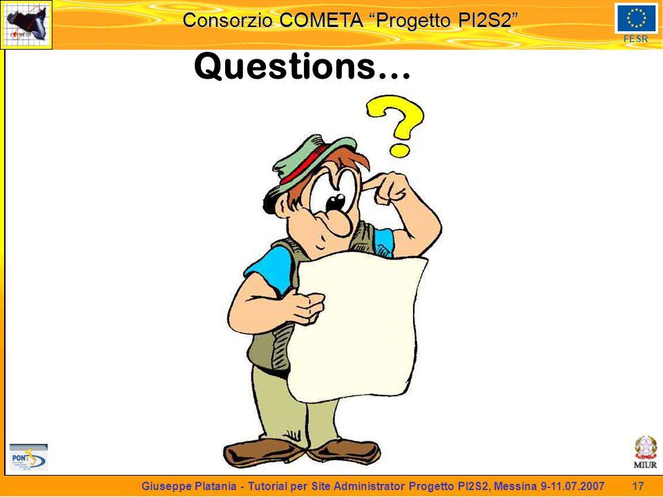 martedi 8 novembre 2005 Consorzio COMETA Progetto PI2S2 FESR 17 Giuseppe Platania - Tutorial per Site Administrator Progetto PI2S2, Messina 9-11.07.2007 Questions…
