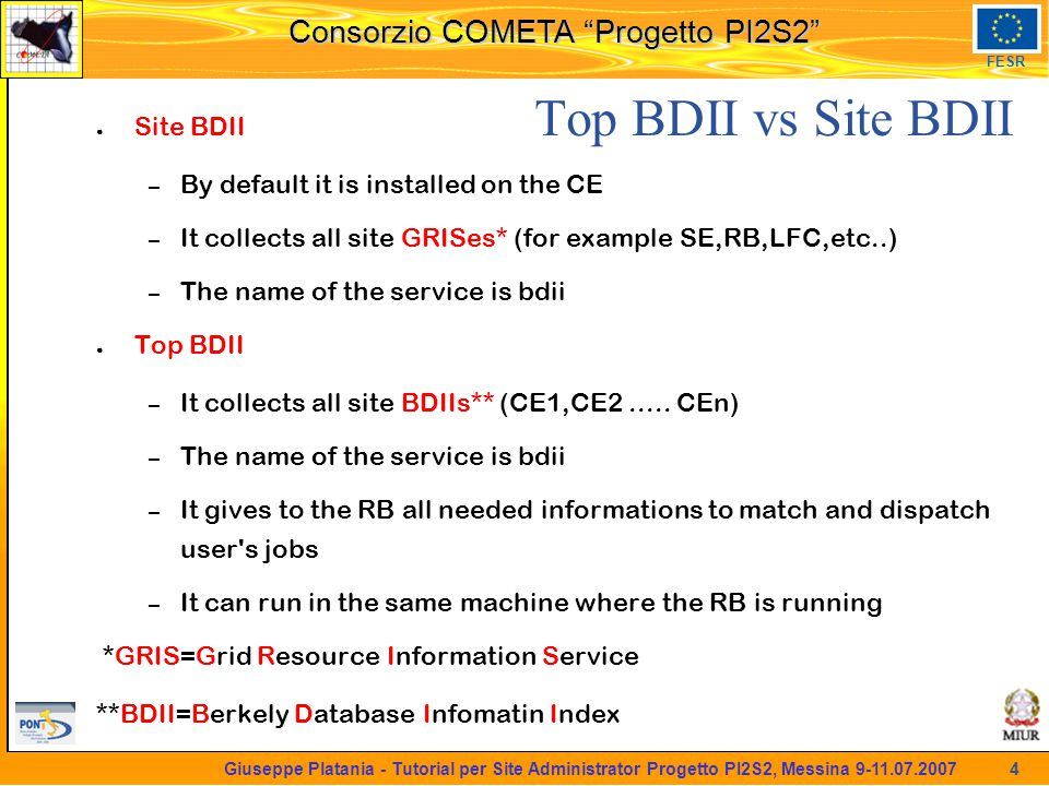 martedi 8 novembre 2005 Consorzio COMETA Progetto PI2S2 FESR 4 Giuseppe Platania - Tutorial per Site Administrator Progetto PI2S2, Messina 9-11.07.2007 Top BDII vs Site BDII ● Site BDII – By default it is installed on the CE – It collects all site GRISes* (for example SE,RB,LFC,etc..) – The name of the service is bdii ● Top BDII – It collects all site BDIIs** (CE1,CE2.....