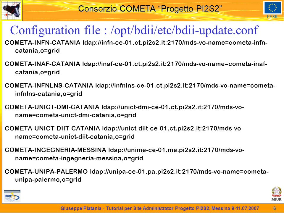 martedi 8 novembre 2005 Consorzio COMETA Progetto PI2S2 FESR 6 Giuseppe Platania - Tutorial per Site Administrator Progetto PI2S2, Messina 9-11.07.2007 Configuration file : /opt/bdii/etc/bdii-update.conf COMETA-INFN-CATANIA ldap://infn-ce-01.ct.pi2s2.it:2170/mds-vo-name=cometa-infn- catania,o=grid COMETA-INAF-CATANIA ldap://inaf-ce-01.ct.pi2s2.it:2170/mds-vo-name=cometa-inaf- catania,o=grid COMETA-INFNLNS-CATANIA ldap://infnlns-ce-01.ct.pi2s2.it:2170/mds-vo-name=cometa- infnlns-catania,o=grid COMETA-UNICT-DMI-CATANIA ldap://unict-dmi-ce-01.ct.pi2s2.it:2170/mds-vo- name=cometa-unict-dmi-catania,o=grid COMETA-UNICT-DIIT-CATANIA ldap://unict-diit-ce-01.ct.pi2s2.it:2170/mds-vo- name=cometa-unict-diit-catania,o=grid COMETA-INGEGNERIA-MESSINA ldap://unime-ce-01.me.pi2s2.it:2170/mds-vo- name=cometa-ingegneria-messina,o=grid COMETA-UNIPA-PALERMO ldap://unipa-ce-01.pa.pi2s2.it:2170/mds-vo-name=cometa- unipa-palermo,o=grid