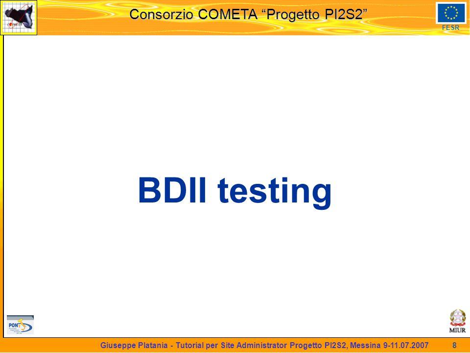 martedi 8 novembre 2005 Consorzio COMETA Progetto PI2S2 FESR 8 Giuseppe Platania - Tutorial per Site Administrator Progetto PI2S2, Messina 9-11.07.2007 BDII testing