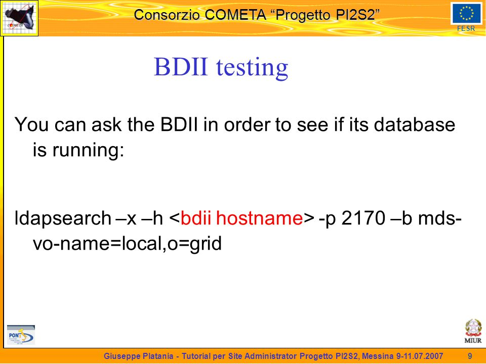 martedi 8 novembre 2005 Consorzio COMETA Progetto PI2S2 FESR 9 Giuseppe Platania - Tutorial per Site Administrator Progetto PI2S2, Messina 9-11.07.2007 BDII testing You can ask the BDII in order to see if its database is running: ldapsearch –x –h -p 2170 –b mds- vo-name=local,o=grid
