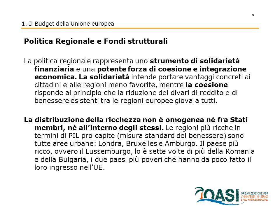 9 1. Il Budget della Unione europea Politica Regionale e Fondi strutturali La politica regionale rappresenta uno strumento di solidarietà finanziaria