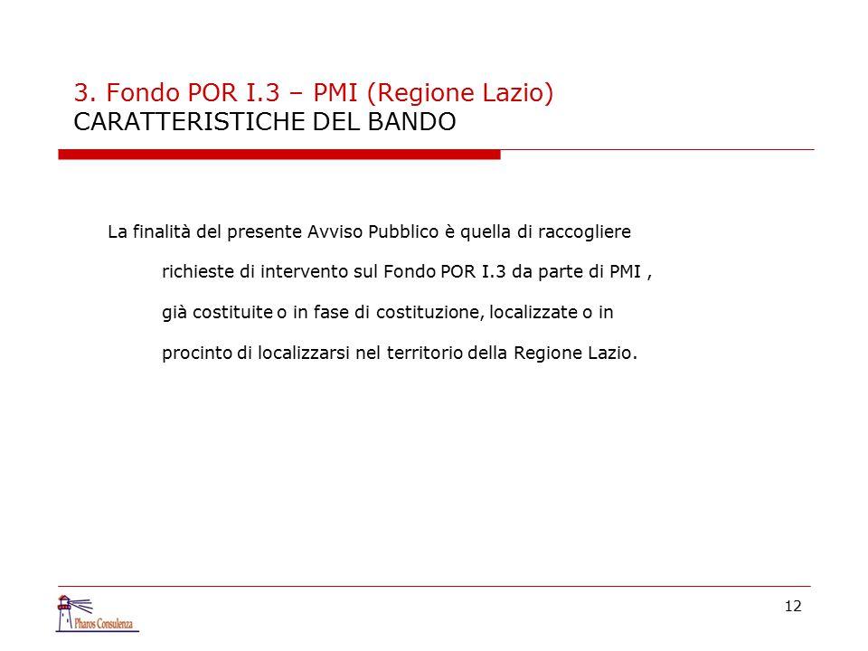 12 3. Fondo POR I.3 – PMI (Regione Lazio) CARATTERISTICHE DEL BANDO La finalità del presente Avviso Pubblico è quella di raccogliere richieste di inte