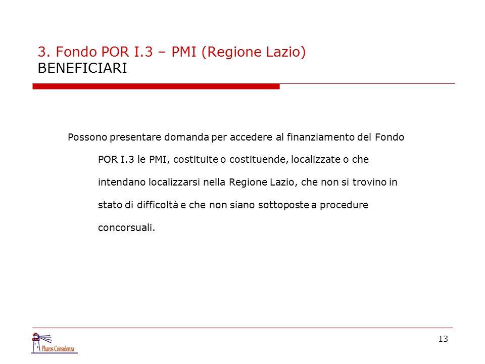 13 3. Fondo POR I.3 – PMI (Regione Lazio) BENEFICIARI Possono presentare domanda per accedere al finanziamento del Fondo POR I.3 le PMI, costituite o