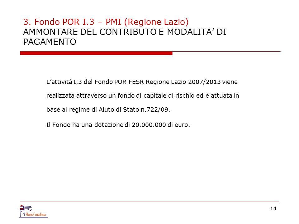 3. Fondo POR I.3 – PMI (Regione Lazio) AMMONTARE DEL CONTRIBUTO E MODALITA' DI PAGAMENTO L'attività I.3 del Fondo POR FESR Regione Lazio 2007/2013 vie