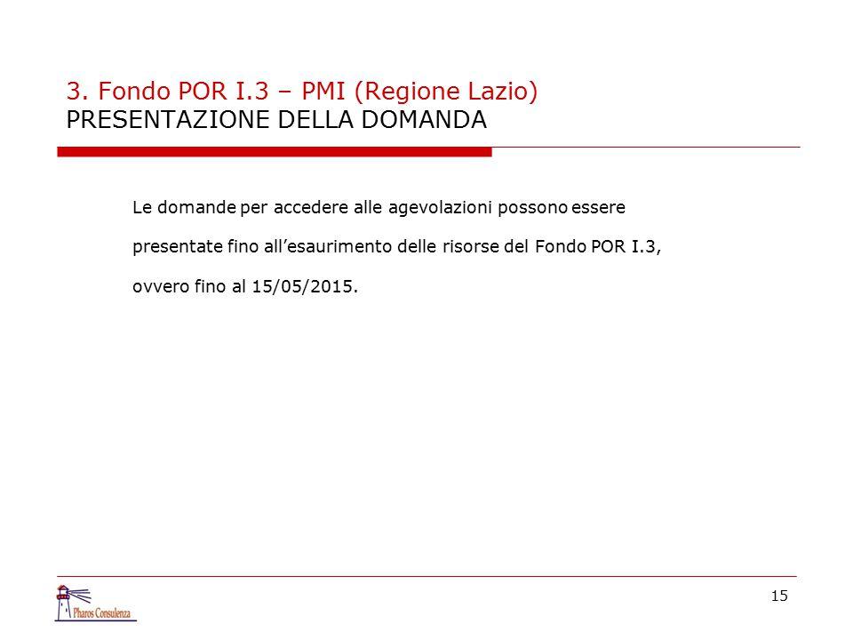 3. Fondo POR I.3 – PMI (Regione Lazio) PRESENTAZIONE DELLA DOMANDA Le domande per accedere alle agevolazioni possono essere presentate fino all'esauri