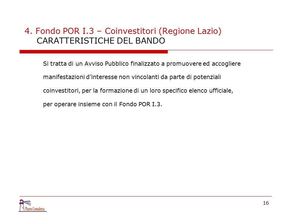 16 4. Fondo POR I.3 – Coinvestitori (Regione Lazio) CARATTERISTICHE DEL BANDO Si tratta di un Avviso Pubblico finalizzato a promuovere ed accogliere m