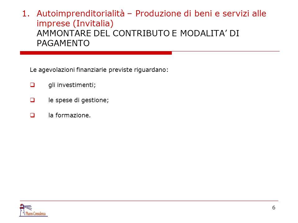 1.Autoimprenditorialità – Produzione di beni e servizi alle imprese (Invitalia) AMMONTARE DEL CONTRIBUTO E MODALITA' DI PAGAMENTO Le agevolazioni finanziarie previste riguardano:  gli investimenti;  le spese di gestione;  la formazione.