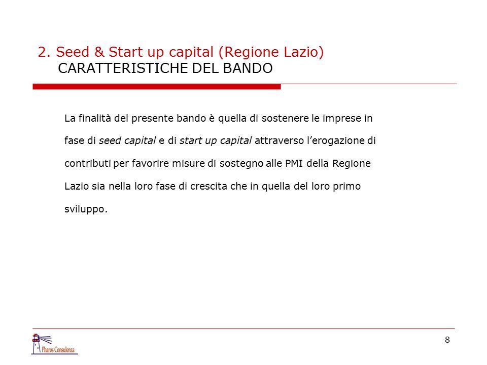 8 2. Seed & Start up capital (Regione Lazio) CARATTERISTICHE DEL BANDO La finalità del presente bando è quella di sostenere le imprese in fase di seed