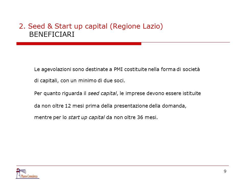 9 2. Seed & Start up capital (Regione Lazio) BENEFICIARI Le agevolazioni sono destinate a PMI costituite nella forma di società di capitali, con un mi