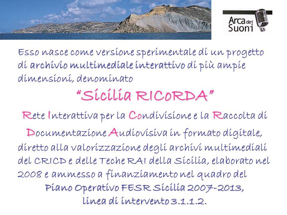 archivio multimediale interattivo Esso nasce come versione sperimentale di un progetto di archivio multimediale interattivo di più ampie dimensioni, denominato Sicilia RICoRDA RIC o R DA R ete I nterattiva per la C ondivisione e la R accolta di D ocumentazione A udiovisiva in formato digitale, diretto alla valorizzazione degli archivi multimediali del CRICD e delle Teche RAI della Sicilia, elaborato nel 2008 e ammesso a finanziamento nel quadro del Piano Operativo FESR Sicilia 2007-2013, linea di intervento 3.1.1.2.