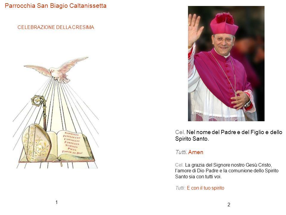 2 1 Parrocchia San Biagio Caltanissetta CELEBRAZIONE DELLA CRESIMA Cel. Nel nome del Padre e del Figlio e dello Spirito Santo. Tutti. Amen Cel. La gra