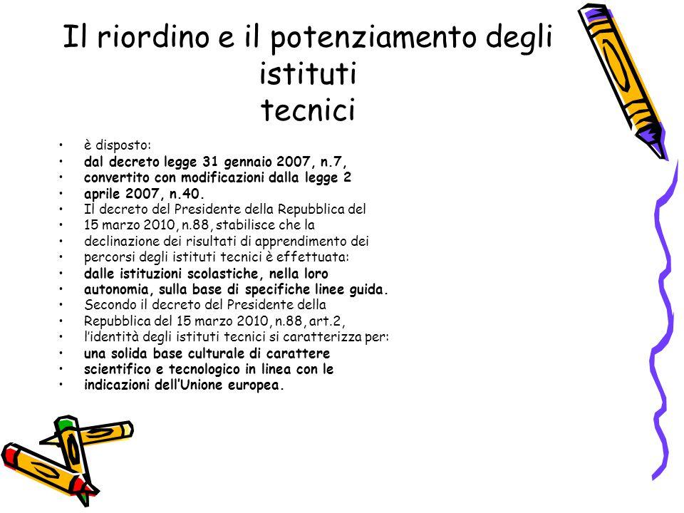 Il riordino e il potenziamento degli istituti tecnici Secondo il decreto del Presidente della Repubblica del 15 marzo 2010, n.88, art.2, l'identità degli istituti tecnici è espressa da: un limitato numero di ampi indirizzi, correlati a settori fondamentali per lo sviluppo economico e produttivo del Paese.