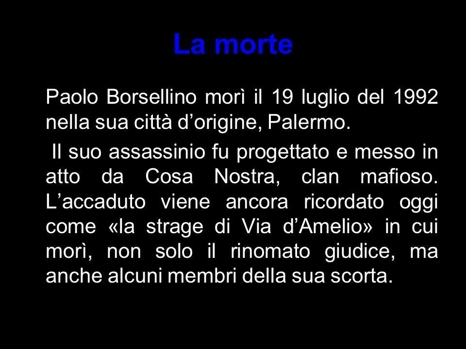 La morte Paolo Borsellino morì il 19 luglio del 1992 nella sua città d'origine, Palermo. Il suo assassinio fu progettato e messo in atto da Cosa Nostr