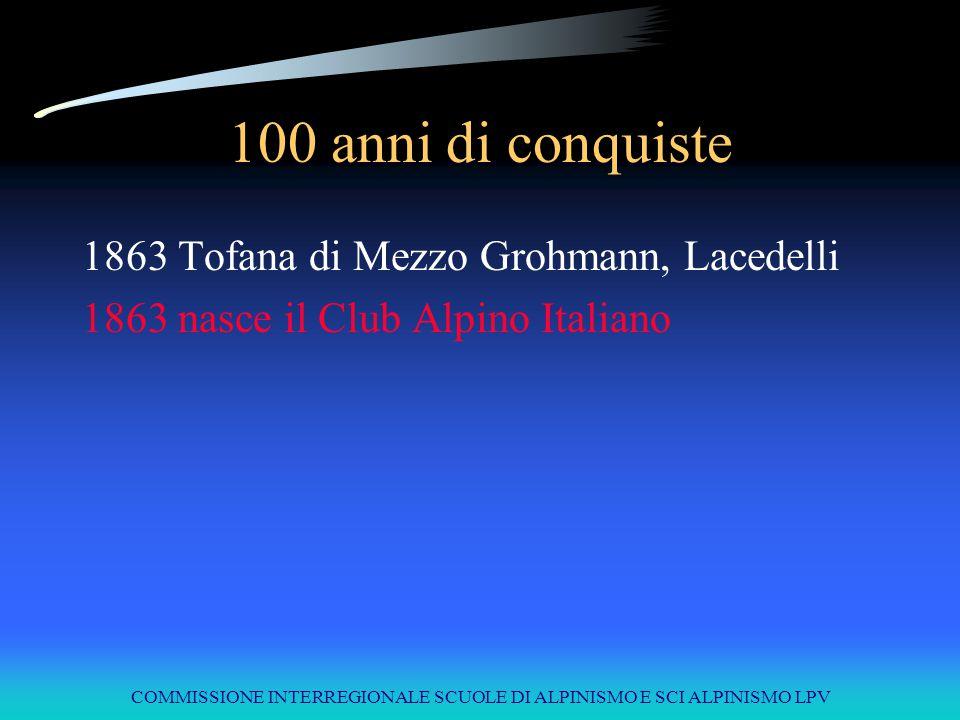 COMMISSIONE INTERREGIONALE SCUOLE DI ALPINISMO E SCI ALPINISMO LPV 100 anni di conquiste 1863Tofana di Mezzo Grohmann, Lacedelli 1863 nasce il Club Al