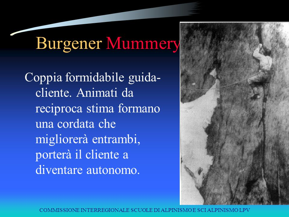 COMMISSIONE INTERREGIONALE SCUOLE DI ALPINISMO E SCI ALPINISMO LPV Burgener Mummery Coppia formidabile guida- cliente. Animati da reciproca stima form