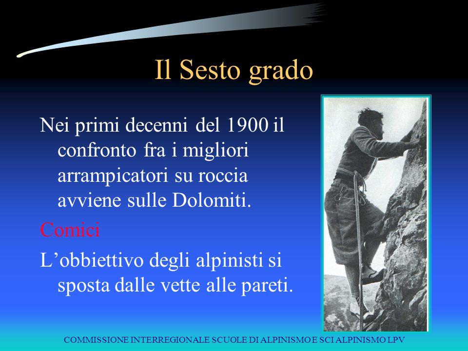 COMMISSIONE INTERREGIONALE SCUOLE DI ALPINISMO E SCI ALPINISMO LPV Il Sesto grado Nei primi decenni del 1900 il confronto fra i migliori arrampicatori