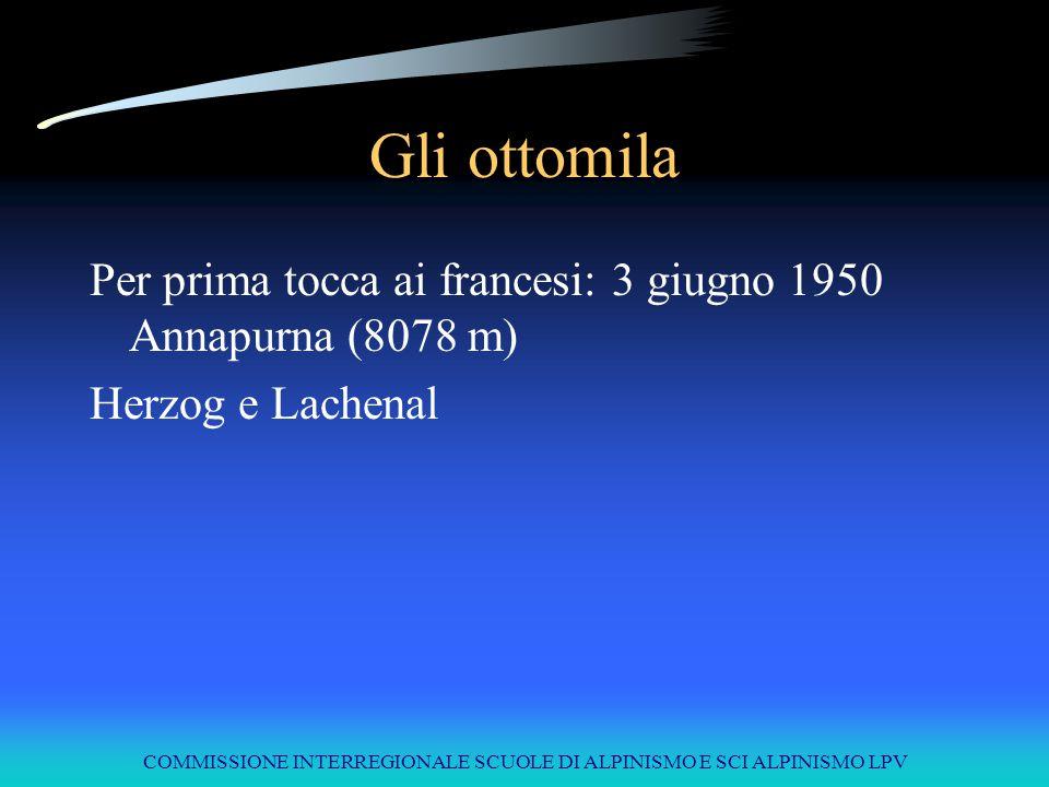 COMMISSIONE INTERREGIONALE SCUOLE DI ALPINISMO E SCI ALPINISMO LPV Gli ottomila Per prima tocca ai francesi: 3 giugno 1950 Annapurna (8078 m) Herzog e