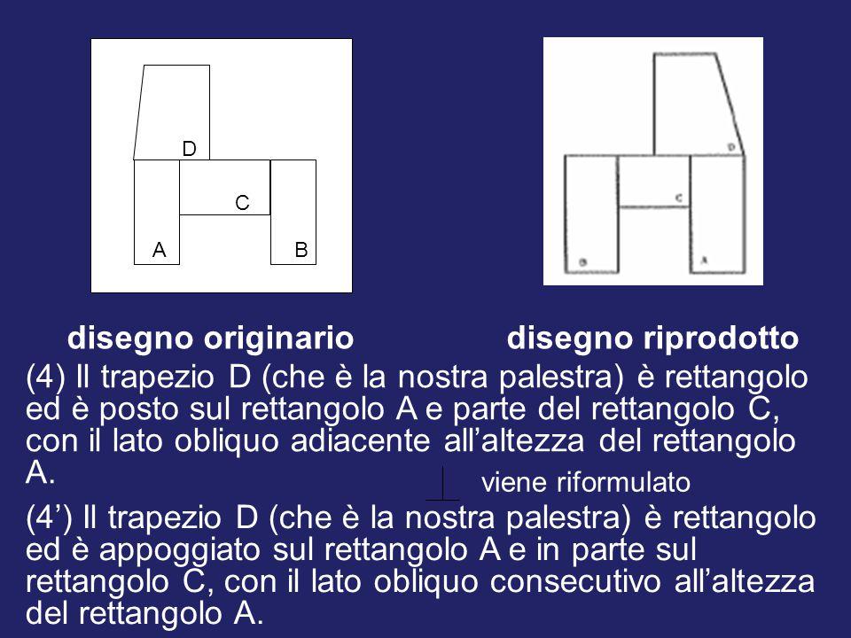 A D C B disegno originariodisegno riprodotto viene riformulato (4) Il trapezio D (che è la nostra palestra) è rettangolo ed è posto sul rettangolo A e